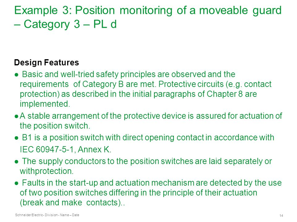 Schneider Electric 14 - Division - Name – Date Example 3: Position monitoring of a moveable guard – Category 3 – PL d Design Features ● Basic and well