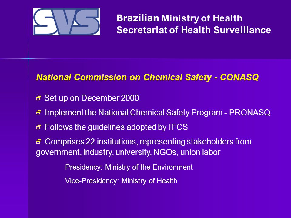 Brazilian Ministry of Health Secretariat of Health Surveillance National Commission on Chemical Safety - CONASQ  Set up on December 2000  Implement the National Chemical Safety Program - PRONASQ  Follows the guidelines adopted by IFCS  Comprises 22 institutions, representing stakeholders from government, industry, university, NGOs, union labor Presidency: Ministry of the Environment Vice-Presidency: Ministry of Health