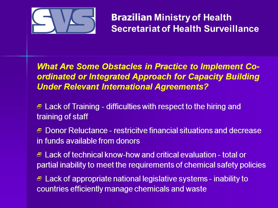 Brazilian Ministry of Health Secretariat of Health Surveillance What Are Some Obstacles in Practice to Implement Co- ordinated or Integrated Approach for Capacity Building Under Relevant International Agreements.