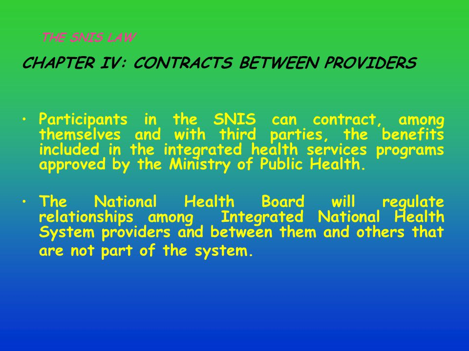 CHAPTER IV: CONTRACTS BETWEEN PROVIDERS Participants in the SNIS can contract, among themselves and with third parties, the benefits included in the integrated health services programs approved by the Ministry of Public Health.