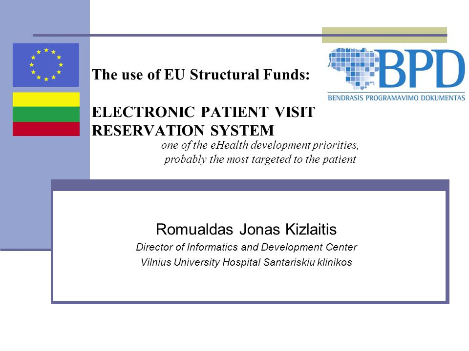 The use of EU Structural Funds: ELECTRONIC PATIENT VISIT RESERVATION SYSTEM Romualdas Jonas Kizlaitis Director of Informatics and Development Center Vilnius University Hospital Santariskiu klinikos one of the eHealth development priorities, probably the most targeted to the patient