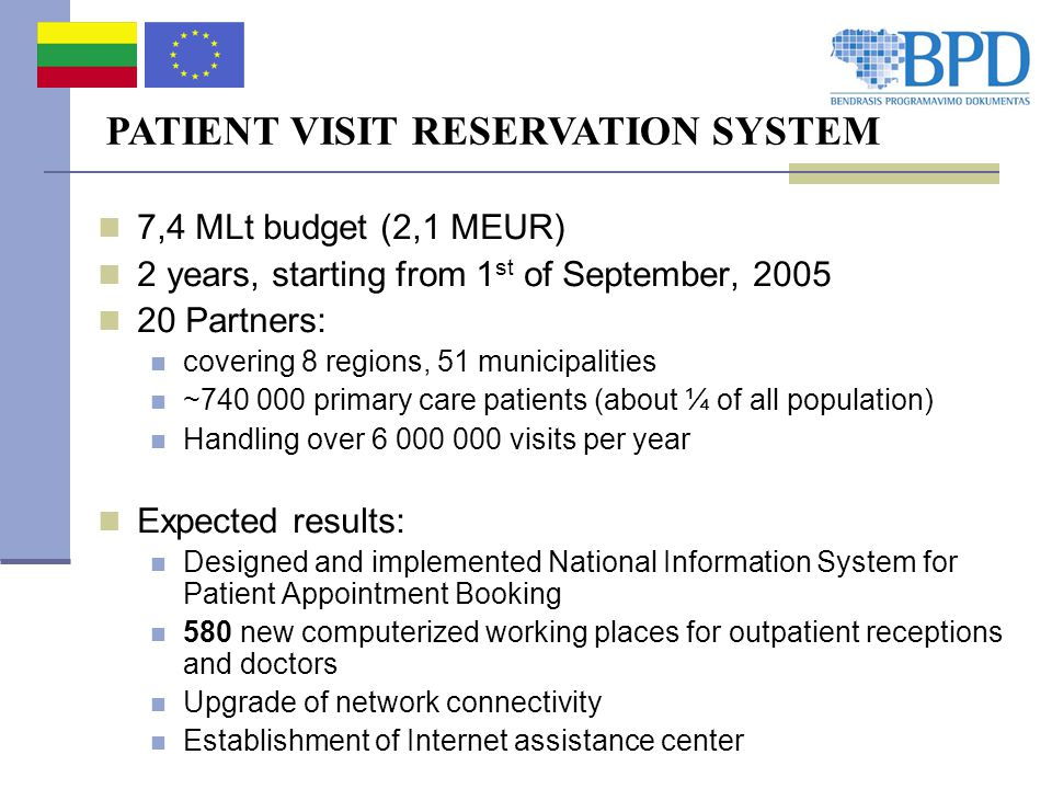 PATIENT VISIT RESERVATION SYSTEM 7,4 MLt budget (2,1 MEUR) 2 years, starting from 1 st of September, 2005 20 Partners: covering 8 regions, 51 municipalities ~740 000 primary care patients (about ¼ of all population) Handling over 6 000 000 visits per year Expected results: Designed and implemented National Information System for Patient Appointment Booking 580 new computerized working places for outpatient receptions and doctors Upgrade of network connectivity Establishment of Internet assistance center