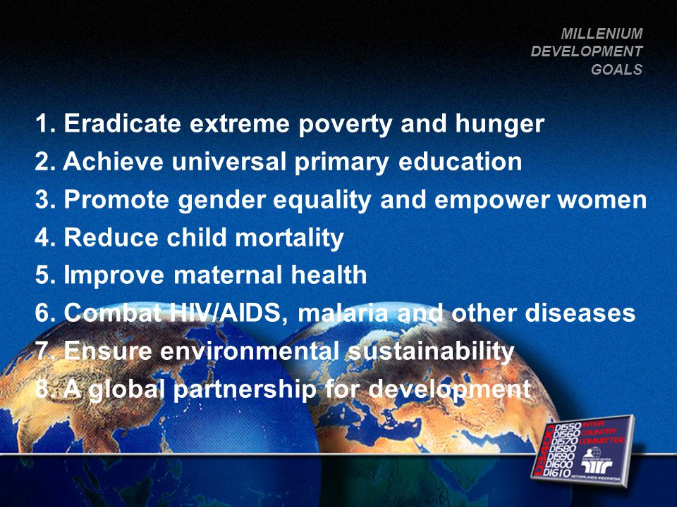 1. Eradicate extreme poverty and hunger 2. Achieve universal primary education 3.