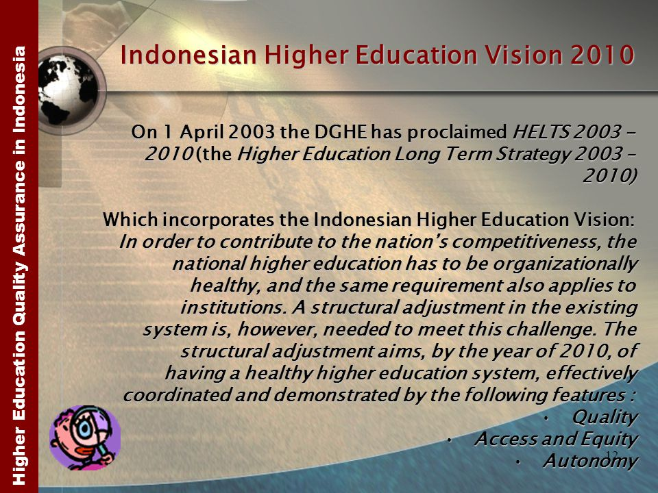 Higher Education Quality Assurance in Indonesia 12 Indonesian Higher Education Vision 2010 On 1 April 2003 the DGHE has proclaimed HELTS 2003 - 2010 (