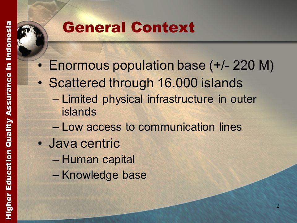 Higher Education Quality Assurance in Indonesia 2 General Context Enormous population base (+/- 220 M) Scattered through 16.000 islands –Limited physical infrastructure in outer islands –Low access to communication lines Java centric –Human capital –Knowledge base