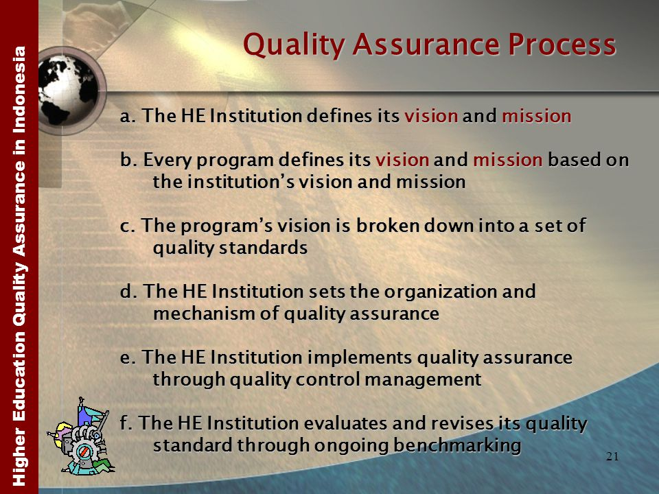 Higher Education Quality Assurance in Indonesia 21 Quality Assurance Process a. The HE Institution defines its vision and mission b. Every program def