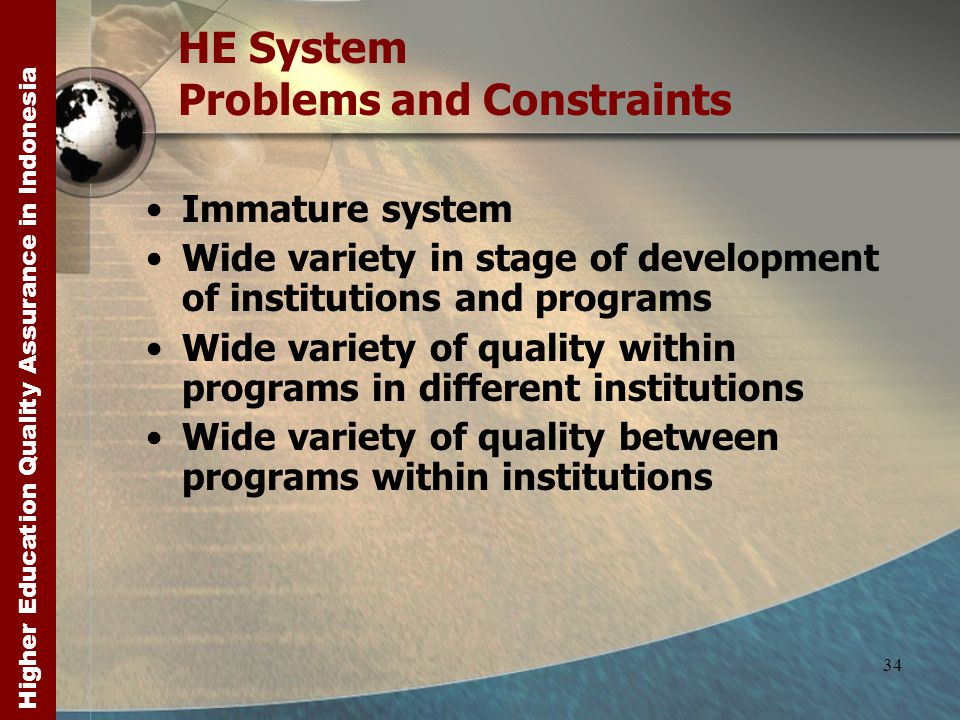 Higher Education Quality Assurance in Indonesia 34 HE System Problems and Constraints Immature system Wide variety in stage of development of institutions and programs Wide variety of quality within programs in different institutions Wide variety of quality between programs within institutions