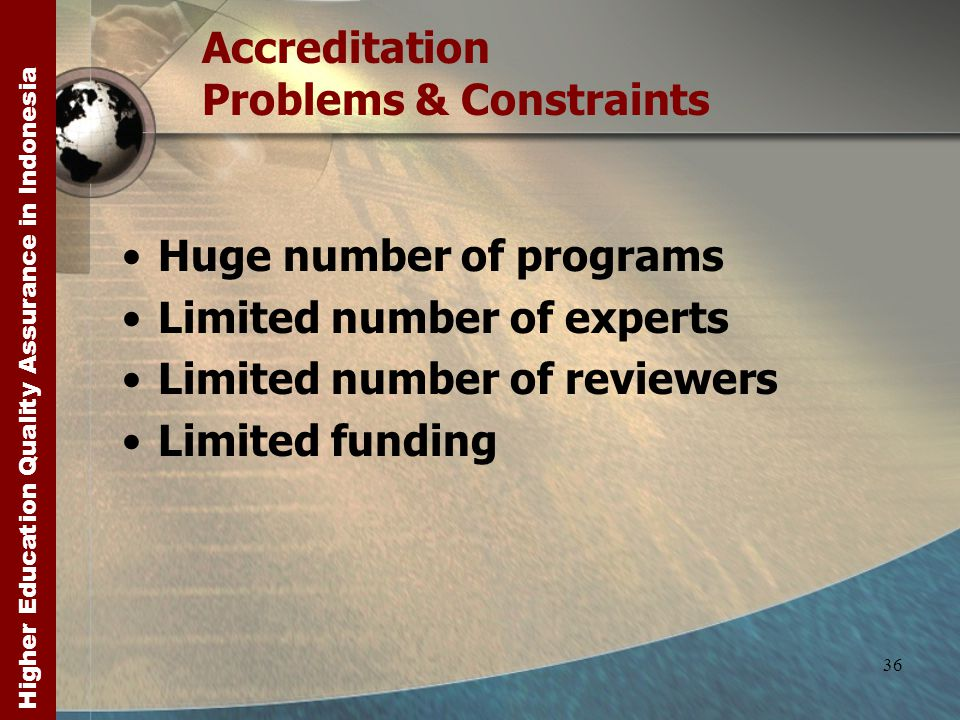 Higher Education Quality Assurance in Indonesia 36 Accreditation Problems & Constraints Huge number of programs Limited number of experts Limited number of reviewers Limited funding