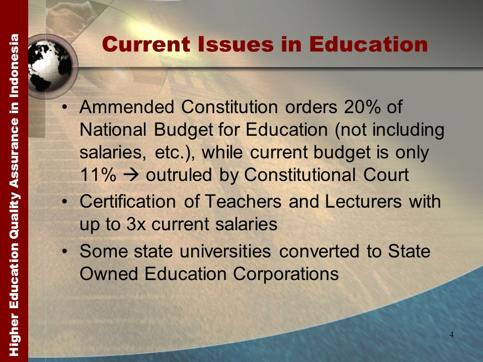 Higher Education Quality Assurance in Indonesia 4 Current Issues in Education Ammended Constitution orders 20% of National Budget for Education (not including salaries, etc.), while current budget is only 11%  outruled by Constitutional Court Certification of Teachers and Lecturers with up to 3x current salaries Some state universities converted to State Owned Education Corporations