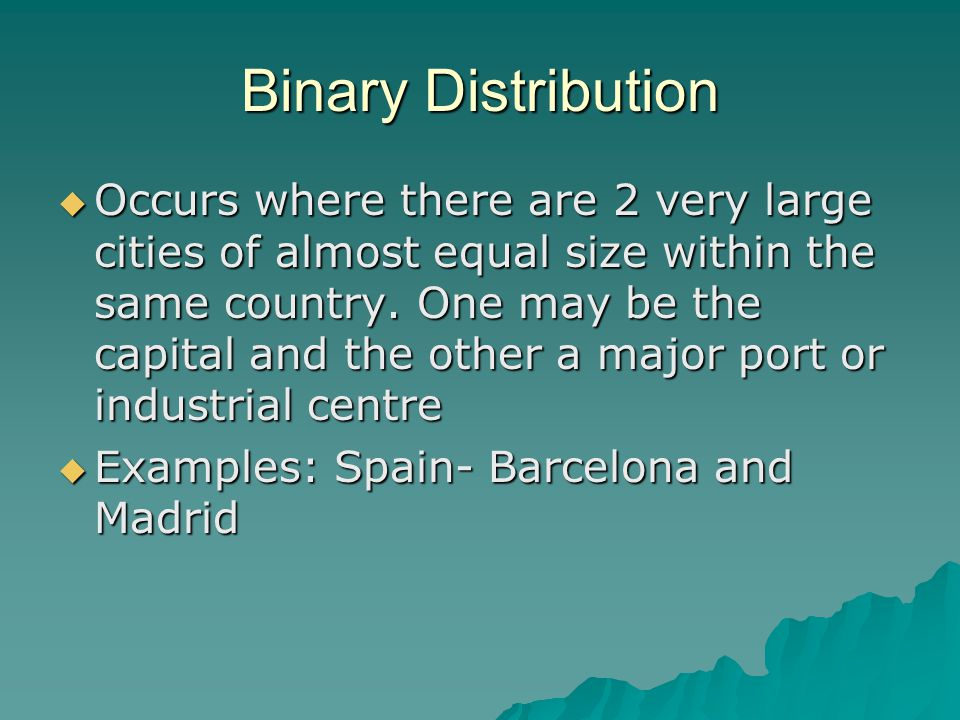 Binary Distribution  Occurs where there are 2 very large cities of almost equal size within the same country.