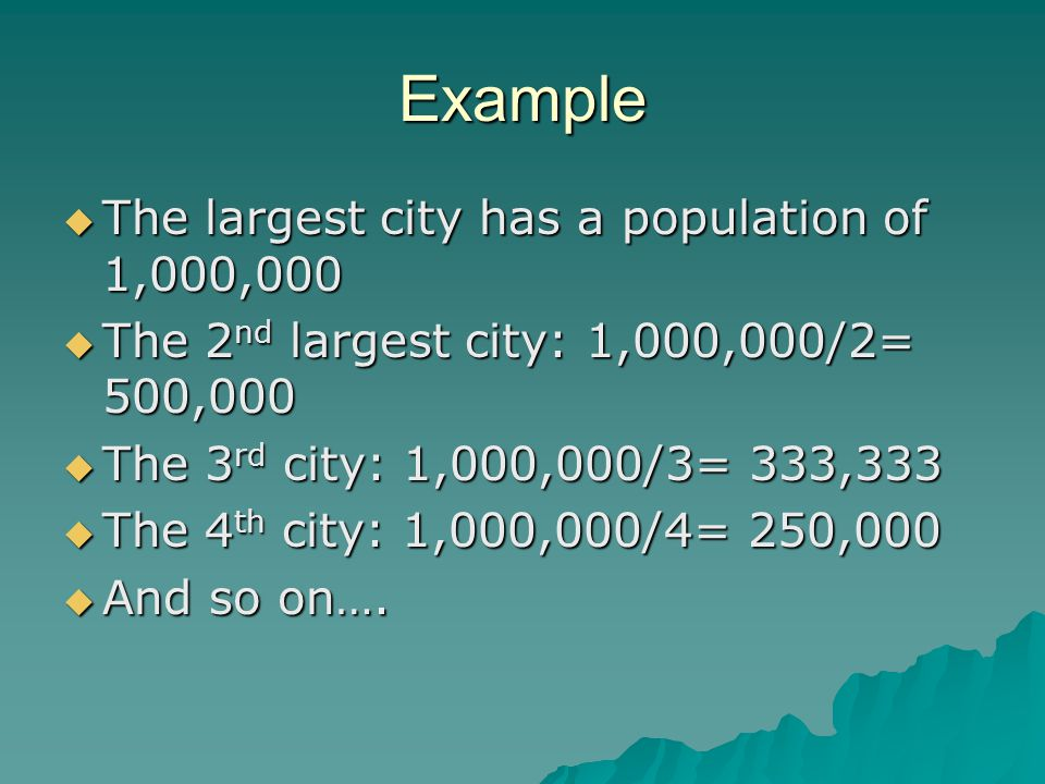 Example  The largest city has a population of 1,000,000  The 2 nd largest city: 1,000,000/2= 500,000  The 3 rd city: 1,000,000/3= 333,333  The 4 th city: 1,000,000/4= 250,000  And so on….