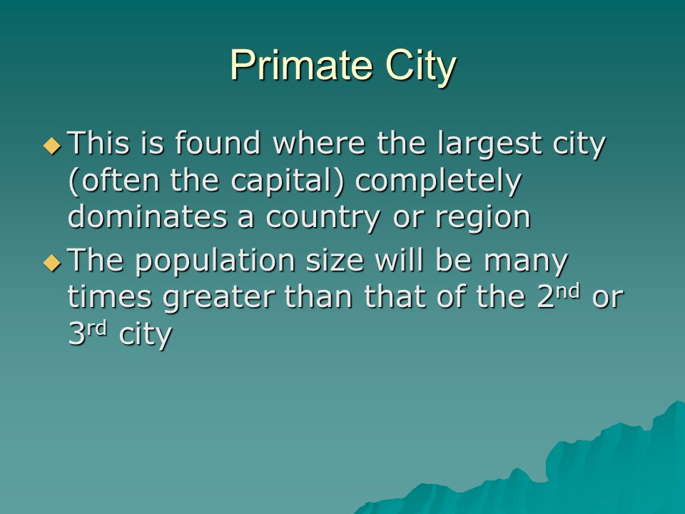 Primate City  This is found where the largest city (often the capital) completely dominates a country or region  The population size will be many times greater than that of the 2 nd or 3 rd city