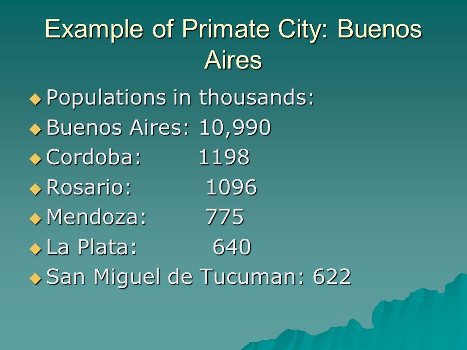 Example of Primate City: Buenos Aires  Populations in thousands:  Buenos Aires: 10,990  Cordoba: 1198  Rosario: 1096  Mendoza: 775  La Plata: 64