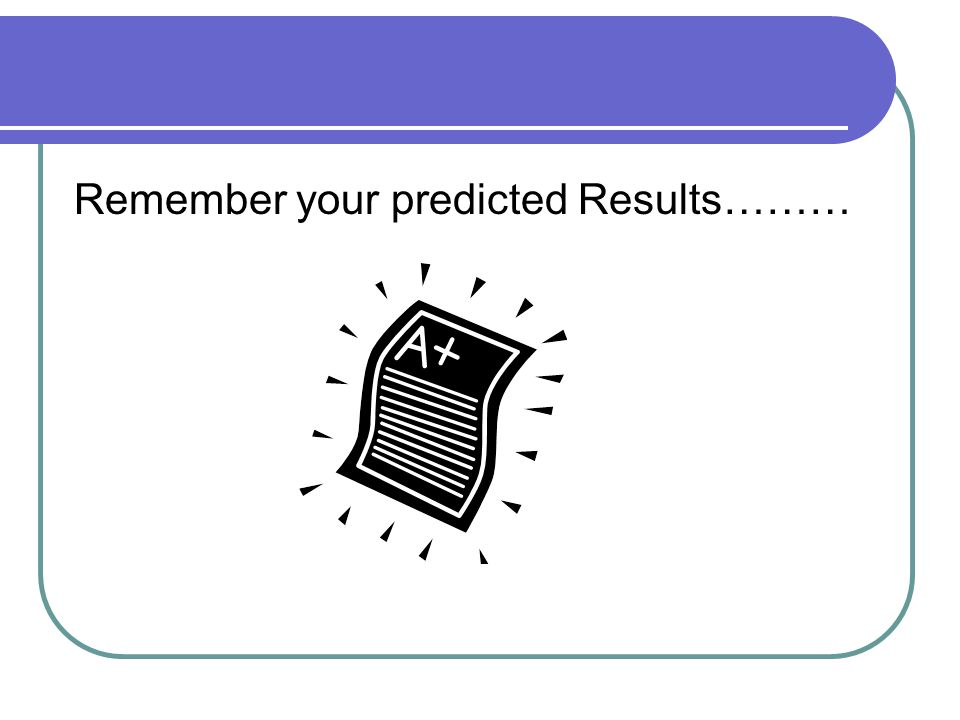 Remember your predicted Results………