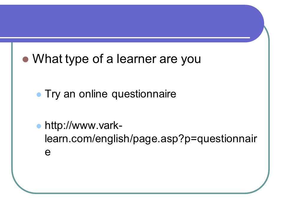 What type of a learner are you Try an online questionnaire http://www.vark- learn.com/english/page.asp p=questionnair e