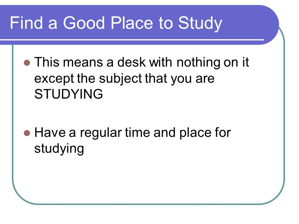 Find a Good Place to Study This means a desk with nothing on it except the subject that you are STUDYING Have a regular time and place for studying