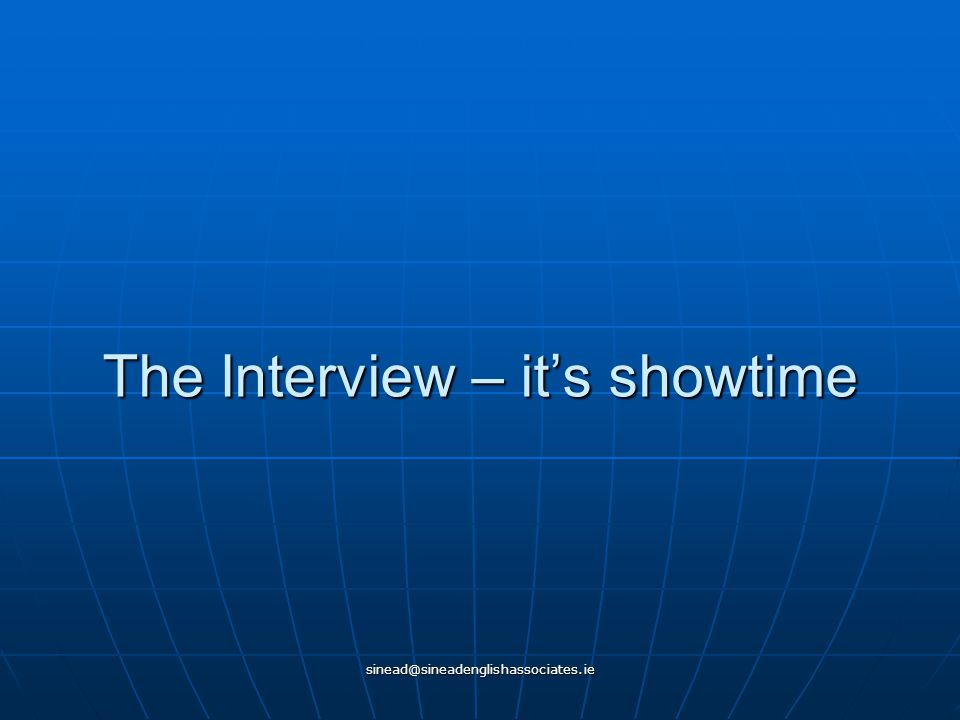 sinead@sineadenglishassociates.ie The Interview – it's showtime
