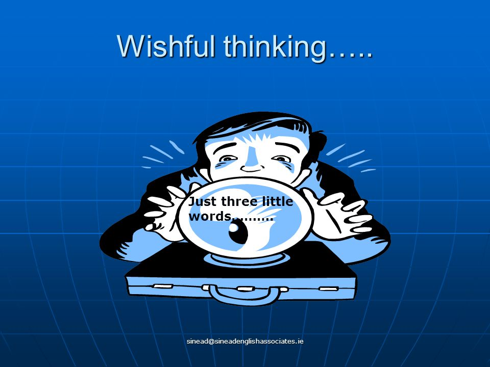 sinead@sineadenglishassociates.ie Wishful thinking….. Just three little words……….