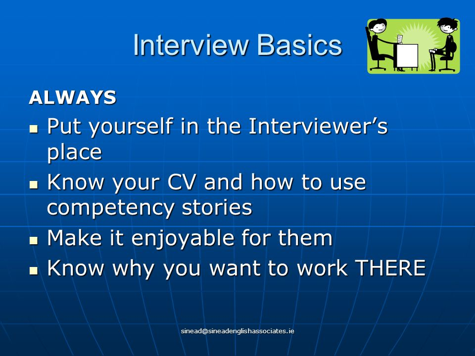 sinead@sineadenglishassociates.ie Interview Basics ALWAYS Put yourself in the Interviewer's place Put yourself in the Interviewer's place Know your CV and how to use competency stories Know your CV and how to use competency stories Make it enjoyable for them Make it enjoyable for them Know why you want to work THERE Know why you want to work THERE