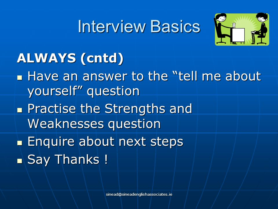 sinead@sineadenglishassociates.ie Interview Basics ALWAYS (cntd) Have an answer to the tell me about yourself question Have an answer to the tell me about yourself question Practise the Strengths and Weaknesses question Practise the Strengths and Weaknesses question Enquire about next steps Enquire about next steps Say Thanks .