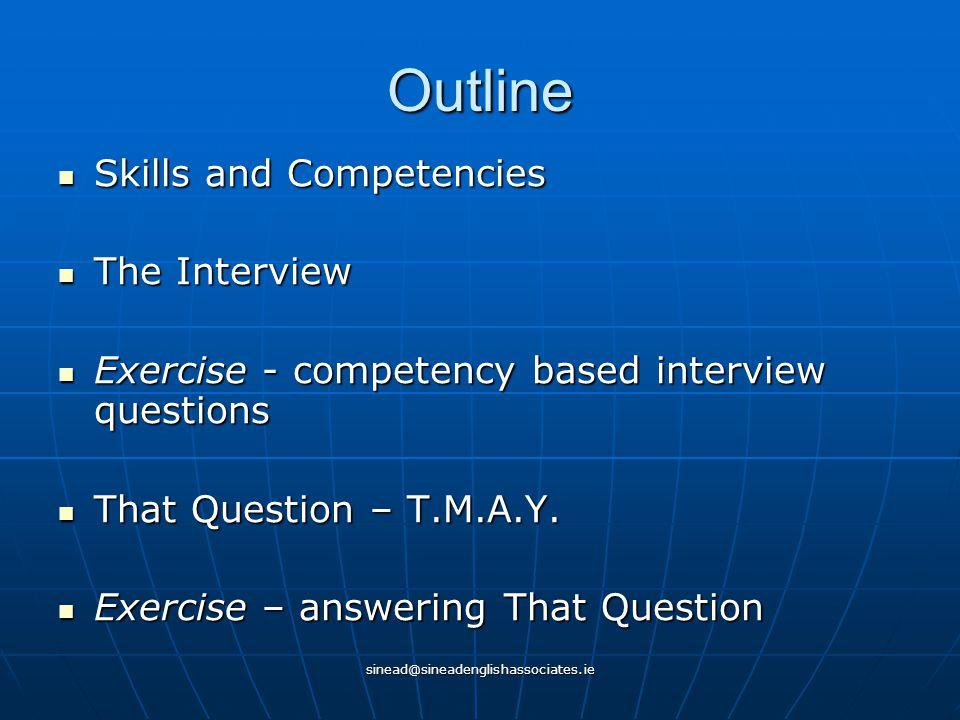 sinead@sineadenglishassociates.ie Outline Skills and Competencies Skills and Competencies The Interview The Interview Exercise - competency based inte
