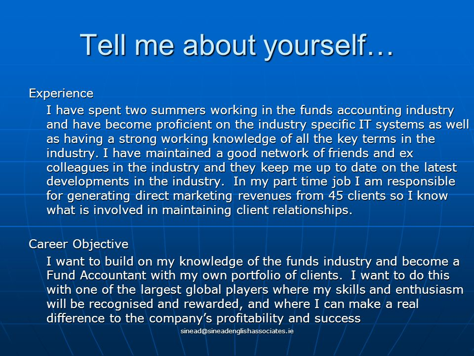 sinead@sineadenglishassociates.ie Tell me about yourself… Experience I have spent two summers working in the funds accounting industry and have become