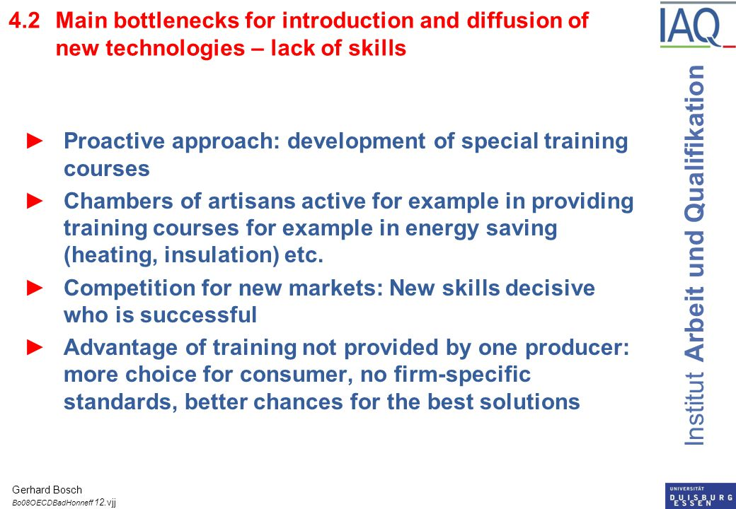 Institut Arbeit und Qualifikation 4.2Main bottlenecks for introduction and diffusion of new technologies – lack of skills ►Proactive approach: development of special training courses ►Chambers of artisans active for example in providing training courses for example in energy saving (heating, insulation) etc.