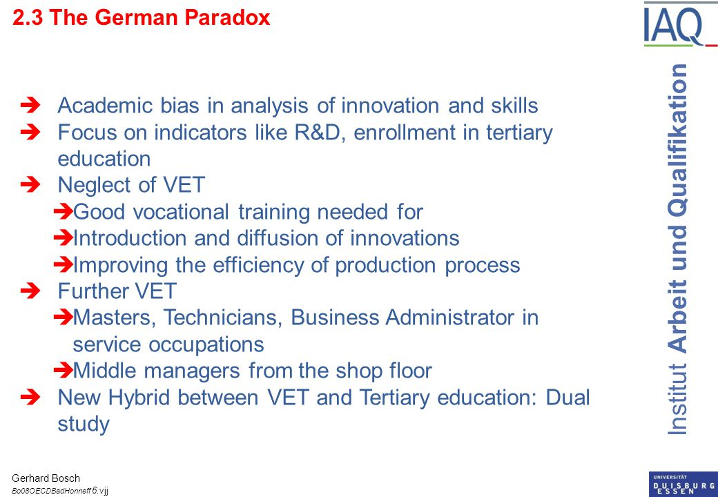 Institut Arbeit und Qualifikation 2.3 The German Paradox  Academic bias in analysis of innovation and skills  Focus on indicators like R&D, enrollment in tertiary education  Neglect of VET  Good vocational training needed for  Introduction and diffusion of innovations  Improving the efficiency of production process  Further VET  Masters, Technicians, Business Administrator in service occupations  Middle managers from the shop floor  New Hybrid between VET and Tertiary education: Dual study Gerhard Bosch Bo08OECDBadHonneff 6.vjj