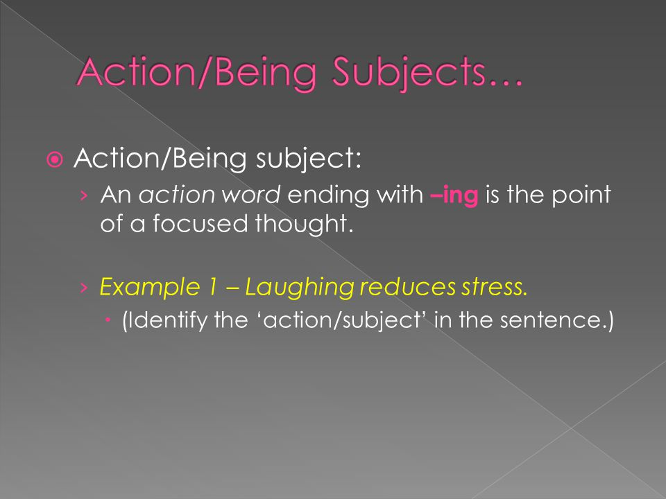  Action/Being subject: › A state of being word ending with –ing is the point of a focused thought.