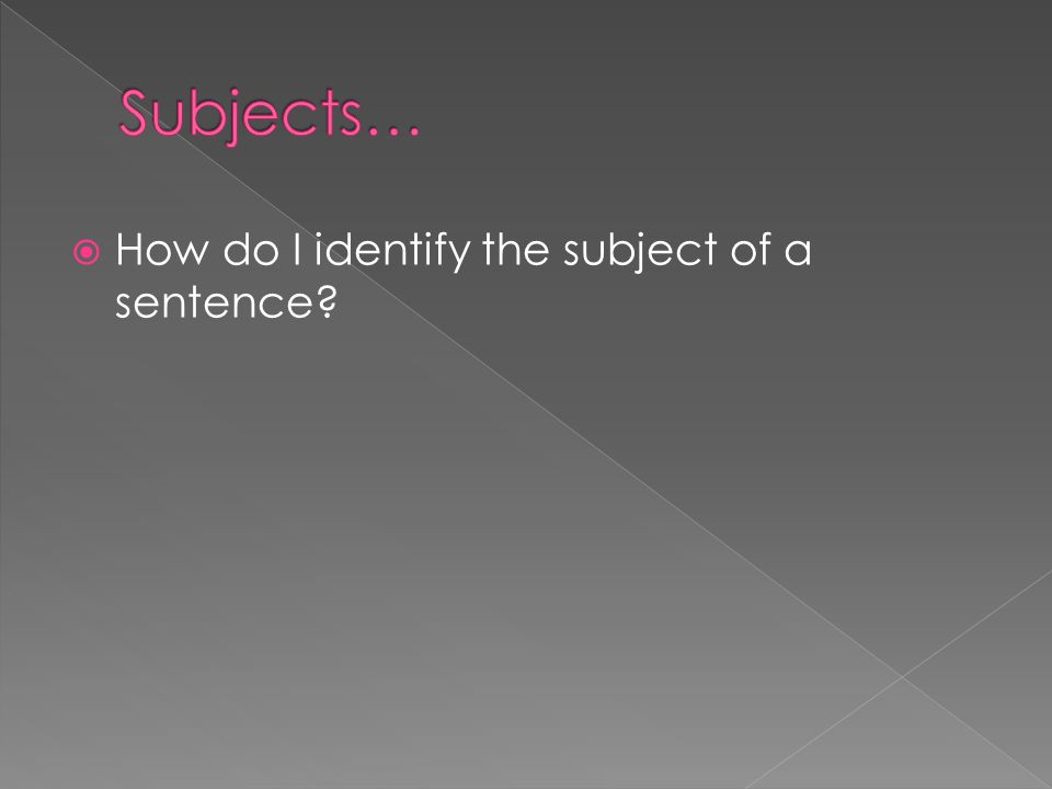  To identify the subject of a sentence, ask yourself the following questions.