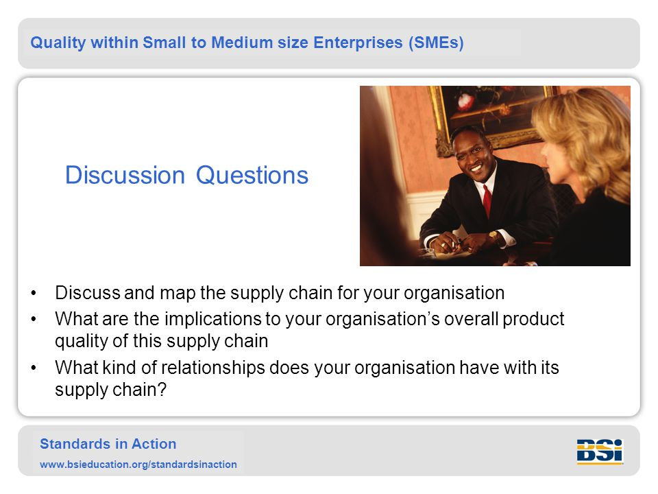 Quality within Small to Medium size Enterprises (SMEs) Standards in Action www.bsieducation.org/standardsinaction Discussion Questions Discuss and map the supply chain for your organisation What are the implications to your organisation's overall product quality of this supply chain What kind of relationships does your organisation have with its supply chain