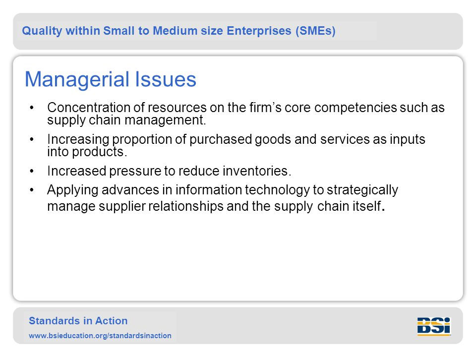 Quality within Small to Medium size Enterprises (SMEs) Standards in Action www.bsieducation.org/standardsinaction Managerial Issues Concentration of resources on the firm's core competencies such as supply chain management.