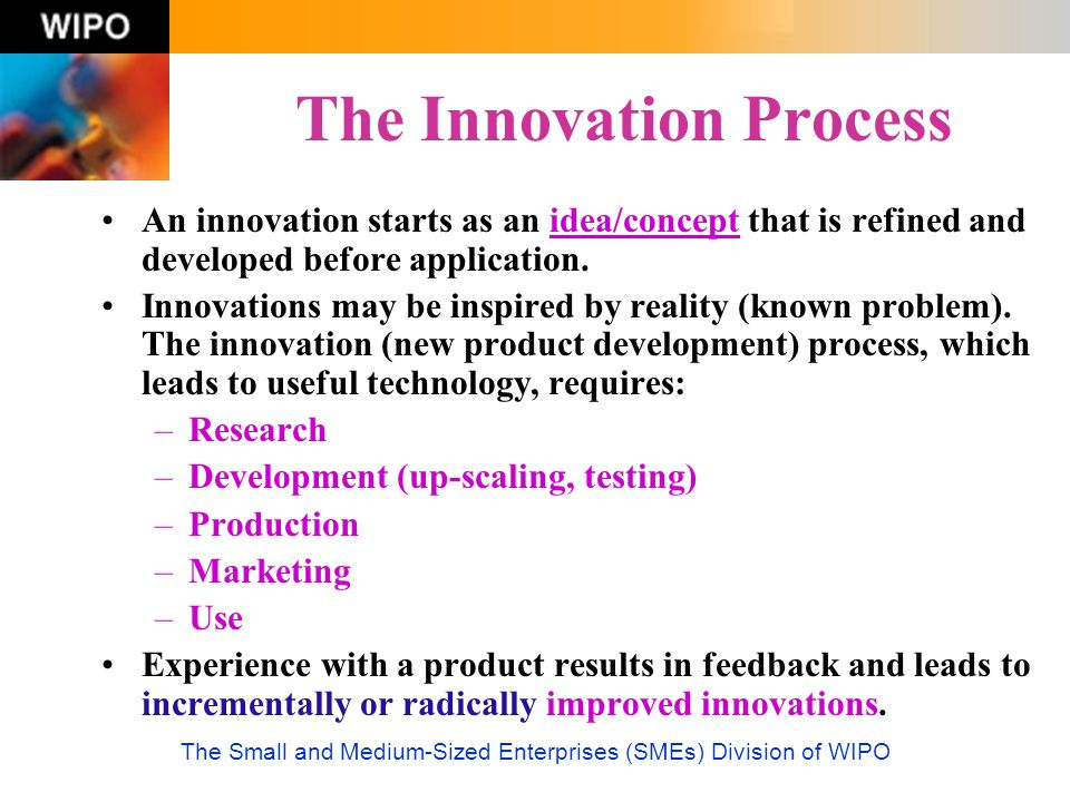 The Small and Medium-Sized Enterprises (SMEs) Division of WIPO The Innovation Process An innovation starts as an idea/concept that is refined and deve