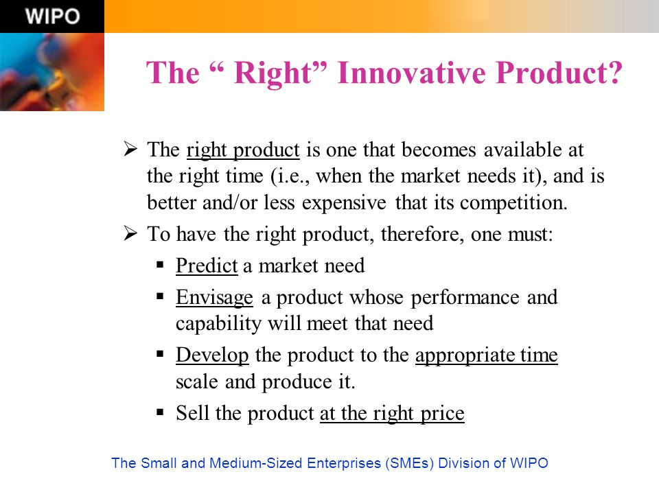 """The Small and Medium-Sized Enterprises (SMEs) Division of WIPO The """" Right"""" Innovative Product?  The right product is one that becomes available at t"""