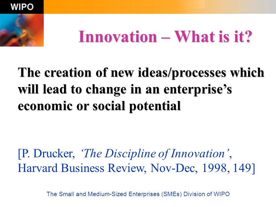 The Small and Medium-Sized Enterprises (SMEs) Division of WIPO Innovation – What is it? The creation of new ideas/processes which will lead to change