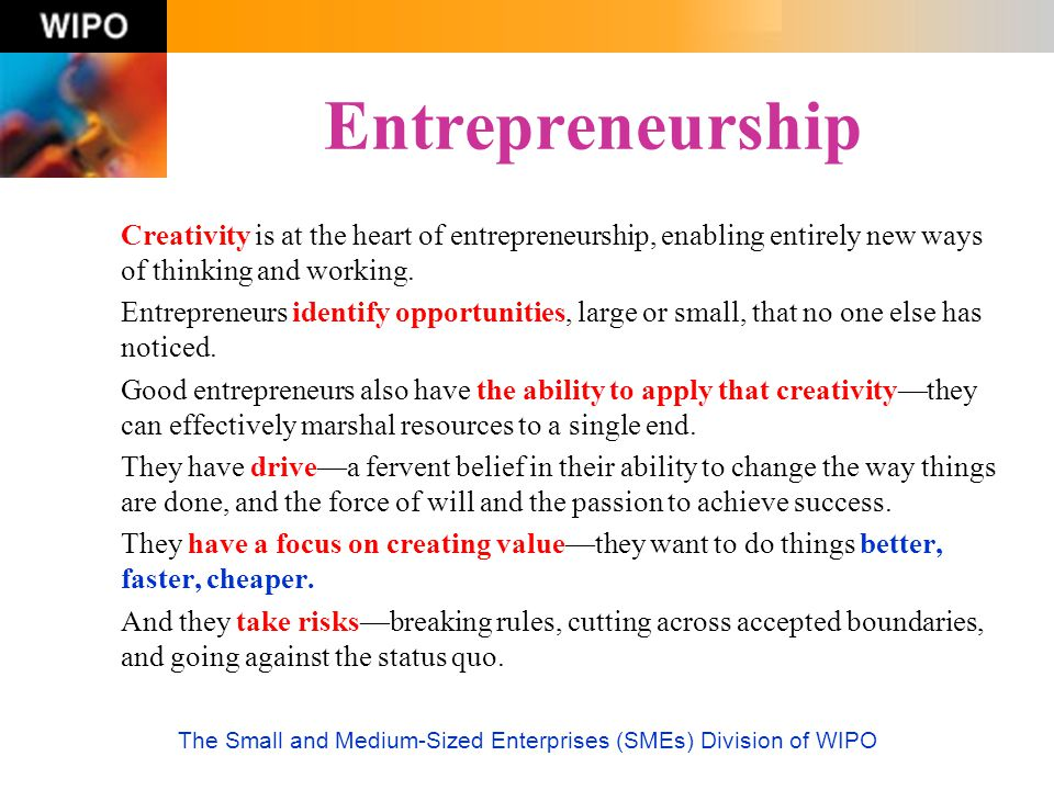 The Small and Medium-Sized Enterprises (SMEs) Division of WIPO Entrepreneurship Creativity is at the heart of entrepreneurship, enabling entirely new
