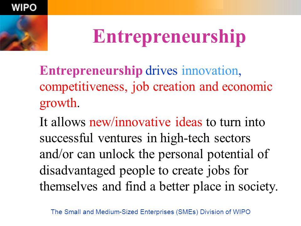 The Small and Medium-Sized Enterprises (SMEs) Division of WIPO Entrepreneurship Entrepreneurship drives innovation, competitiveness, job creation and