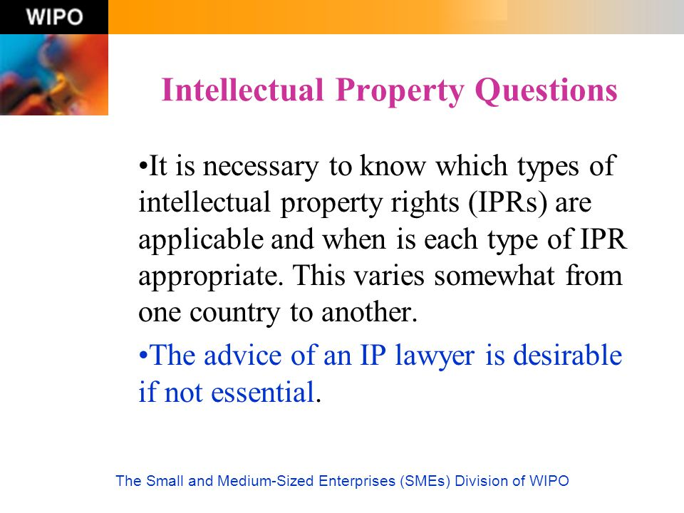 The Small and Medium-Sized Enterprises (SMEs) Division of WIPO Intellectual Property Questions It is necessary to know which types of intellectual pro