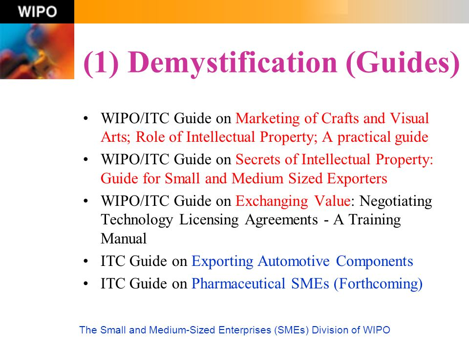 The Small and Medium-Sized Enterprises (SMEs) Division of WIPO (1) Demystification (Guides) WIPO/ITC Guide on Marketing of Crafts and Visual Arts; Rol