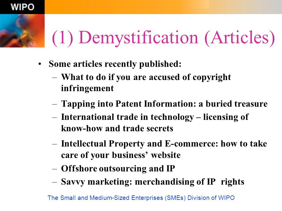 The Small and Medium-Sized Enterprises (SMEs) Division of WIPO (1) Demystification (Articles) Some articles recently published: –What to do if you are