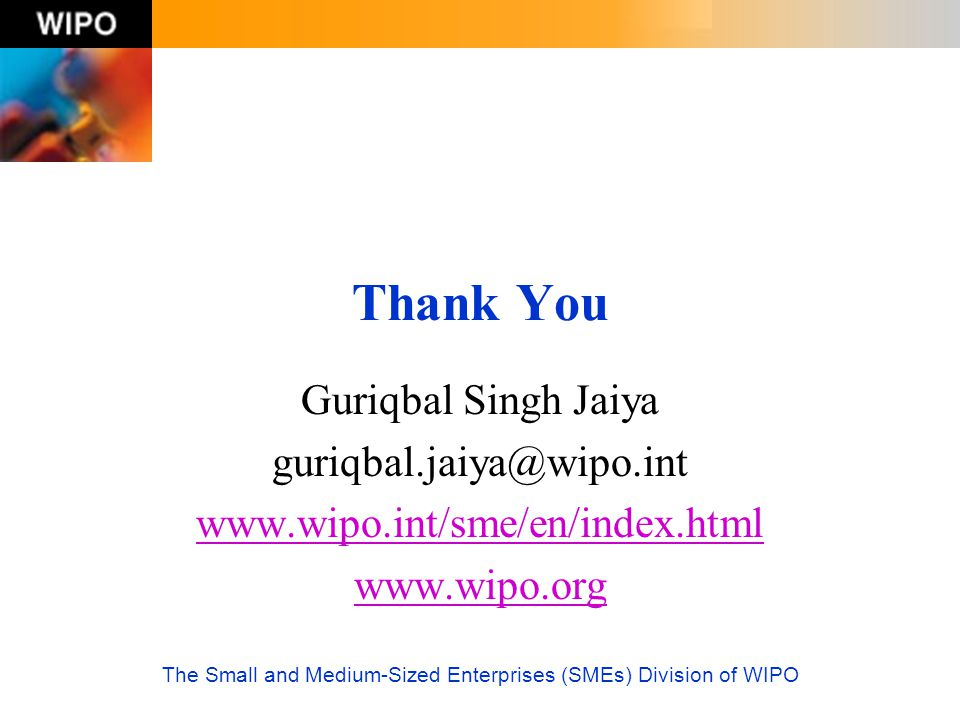 The Small and Medium-Sized Enterprises (SMEs) Division of WIPO Thank You Guriqbal Singh Jaiya guriqbal.jaiya@wipo.int www.wipo.int/sme/en/index.html w