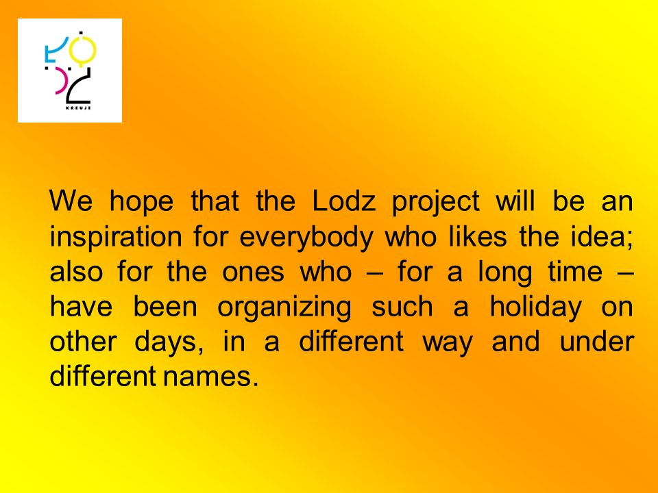 We hope that the Lodz project will be an inspiration for everybody who likes the idea; also for the ones who – for a long time – have been organizing such a holiday on other days, in a different way and under different names.