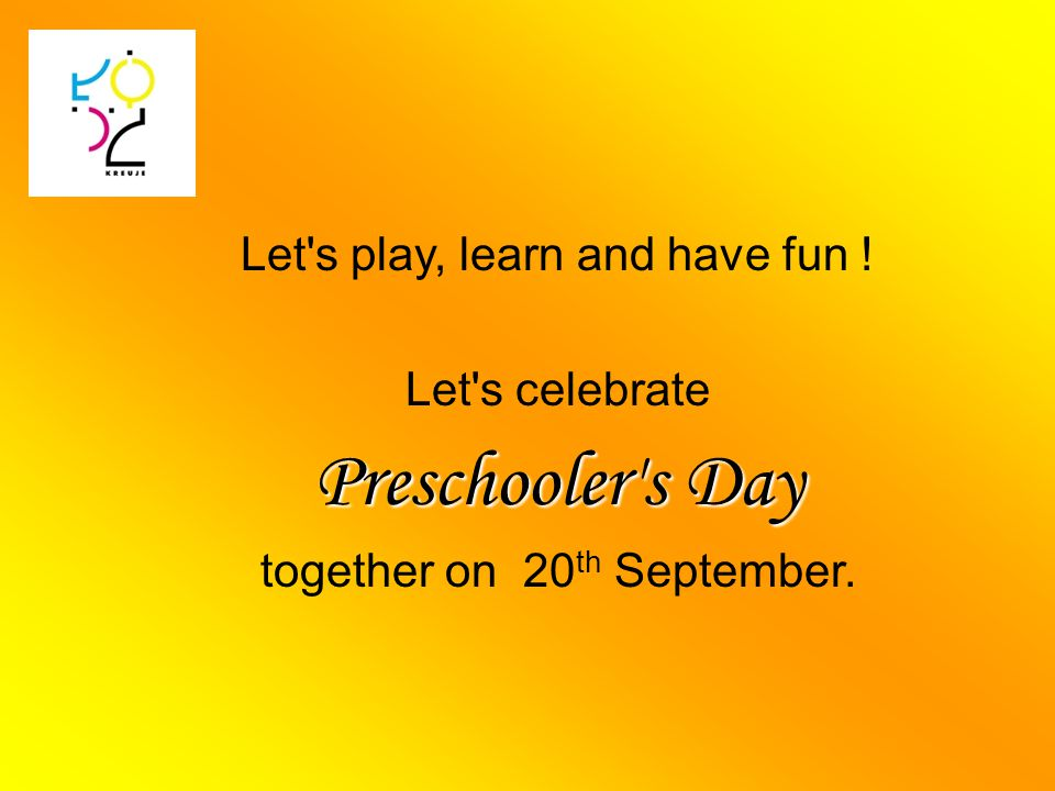 Let s play, learn and have fun ! Let s celebrate Preschooler s Day together on 20 th September.