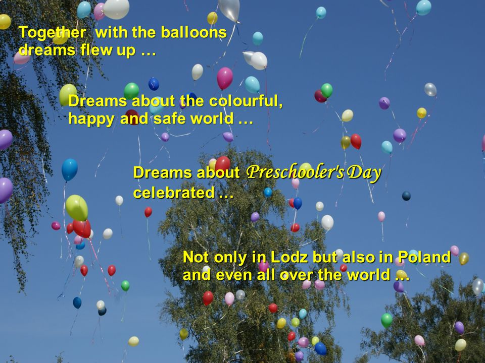 Together with the balloons dreams flew up … Dreams about the colourful, happy and safe world … Not only in Lodz but also in Poland and even all over the world … Dreams about Preschooler s Day celebrated …