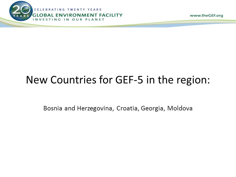 New Countries for GEF-5 in the region: Bosnia and Herzegovina, Croatia, Georgia, Moldova