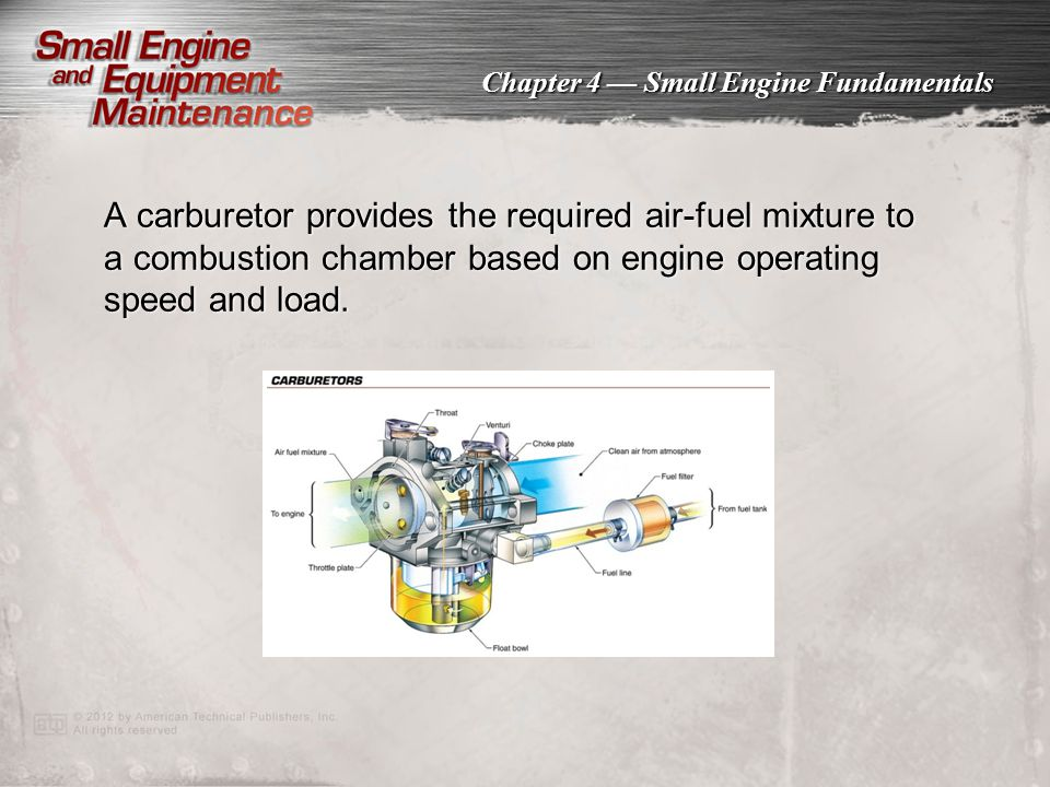 Chapter 4 — Small Engine Fundamentals A carburetor provides the required air-fuel mixture to a combustion chamber based on engine operating speed and