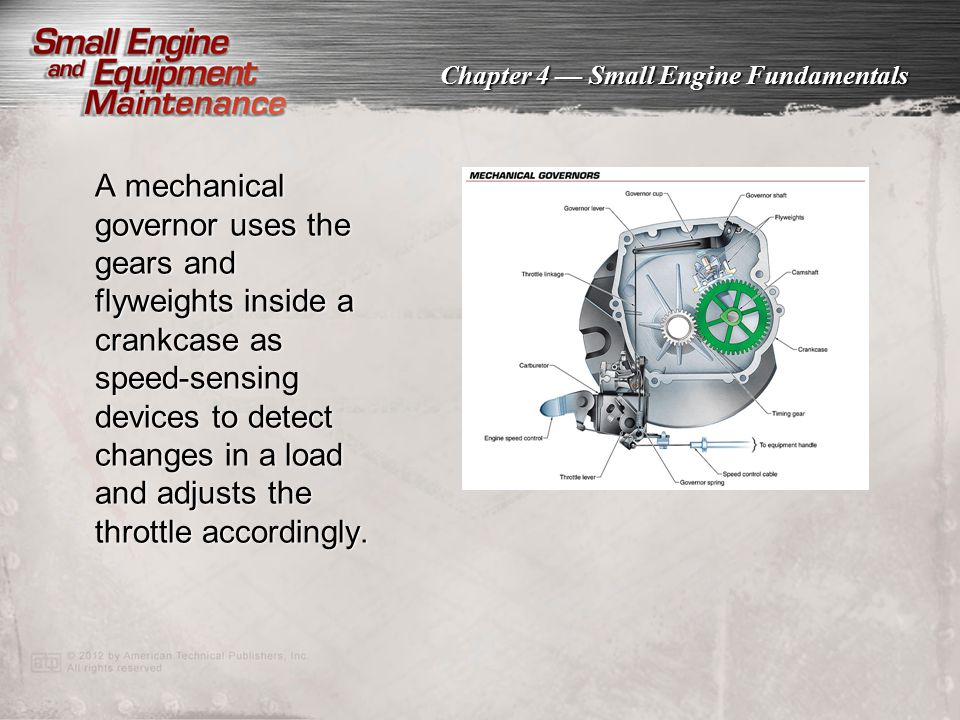 Chapter 4 — Small Engine Fundamentals A mechanical governor uses the gears and flyweights inside a crankcase as speed-sensing devices to detect change