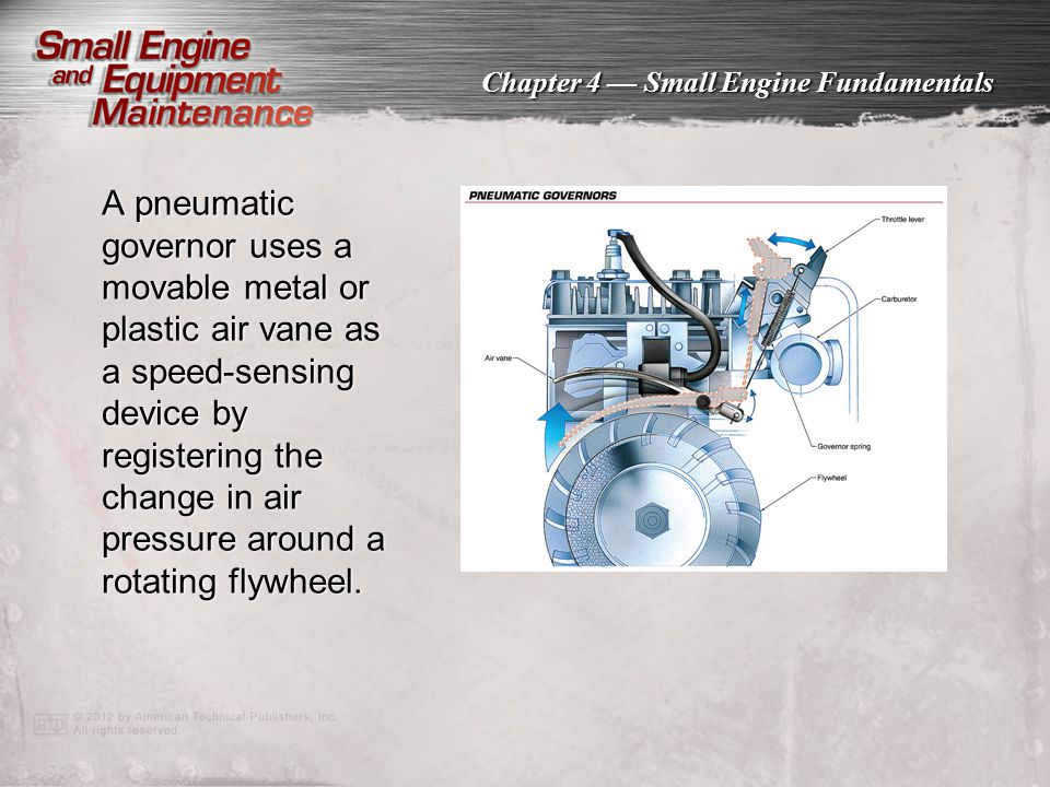 Chapter 4 — Small Engine Fundamentals A pneumatic governor uses a movable metal or plastic air vane as a speed-sensing device by registering the chang