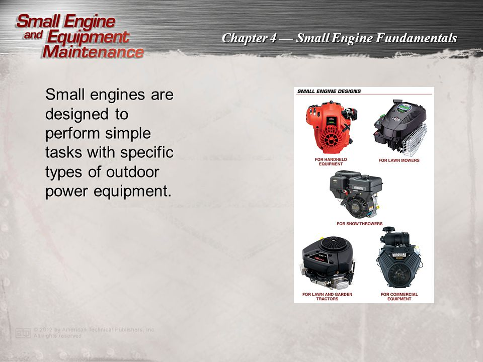 Chapter 4 — Small Engine Fundamentals Small engines are designed to perform simple tasks with specific types of outdoor power equipment.