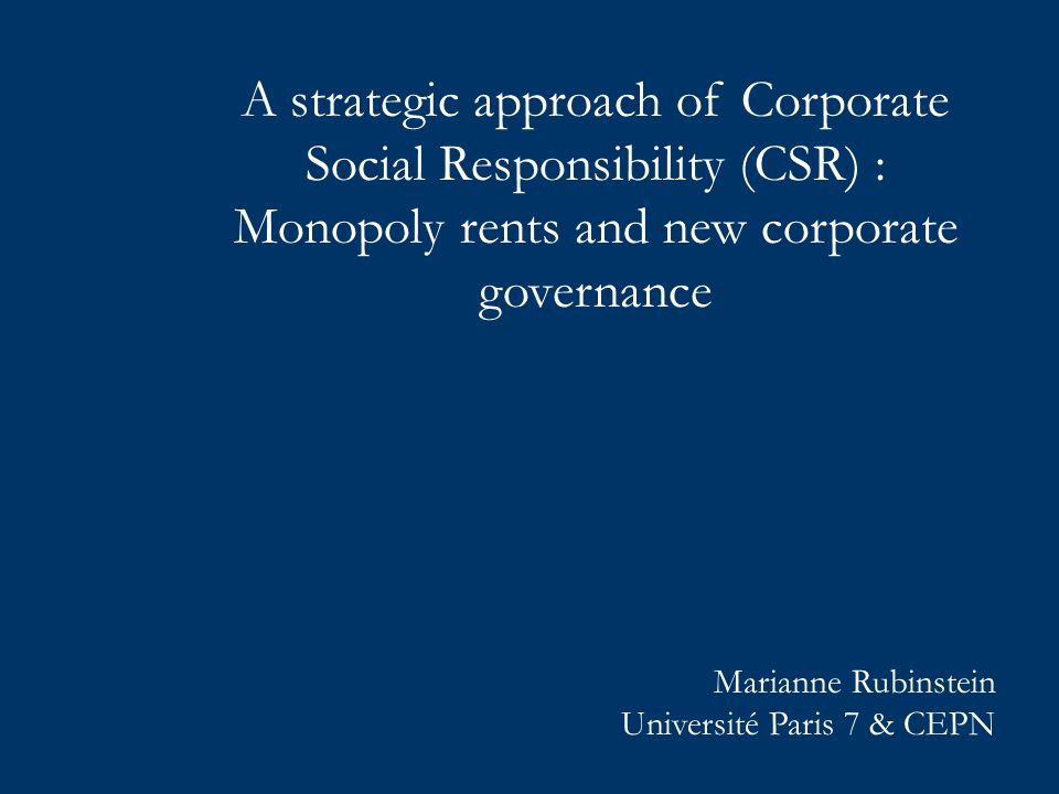 A strategic approach of Corporate Social Responsibility (CSR) : Monopoly rents and new corporate governance Marianne Rubinstein Université Paris 7 & CEPN